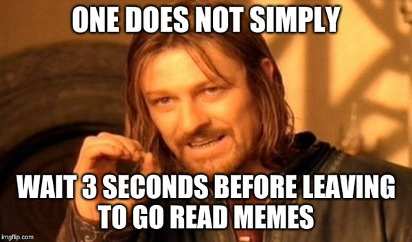 Meme: one does not simply wait 3 seconds before leaving to go read memes